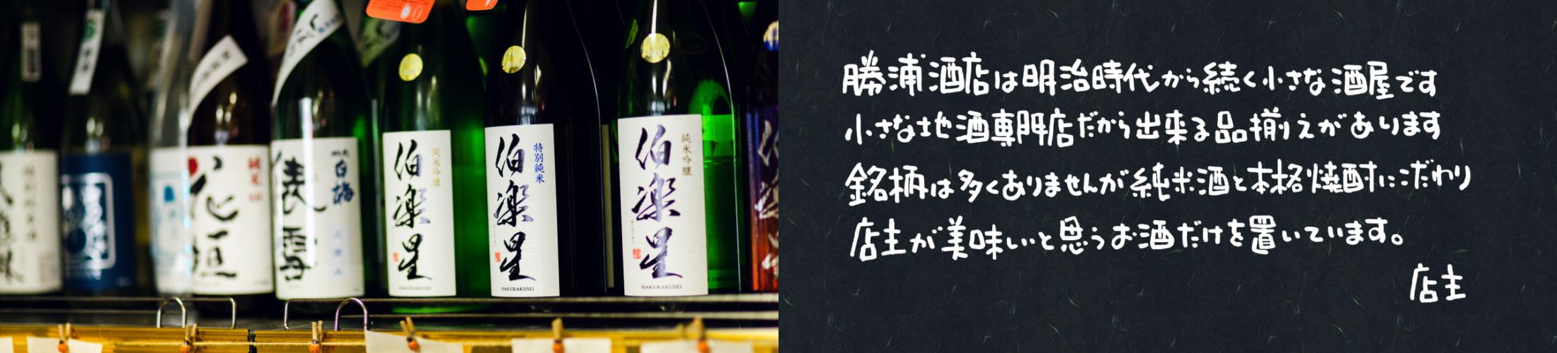 勝浦酒店は明治時代から続く小さな酒屋です。小さな地酒専門店だから出来る品揃えがあります。銘柄は多くありませんが純米酒と本格焼酎にこだわり店主が美味しいと思うお酒だけをおいています。